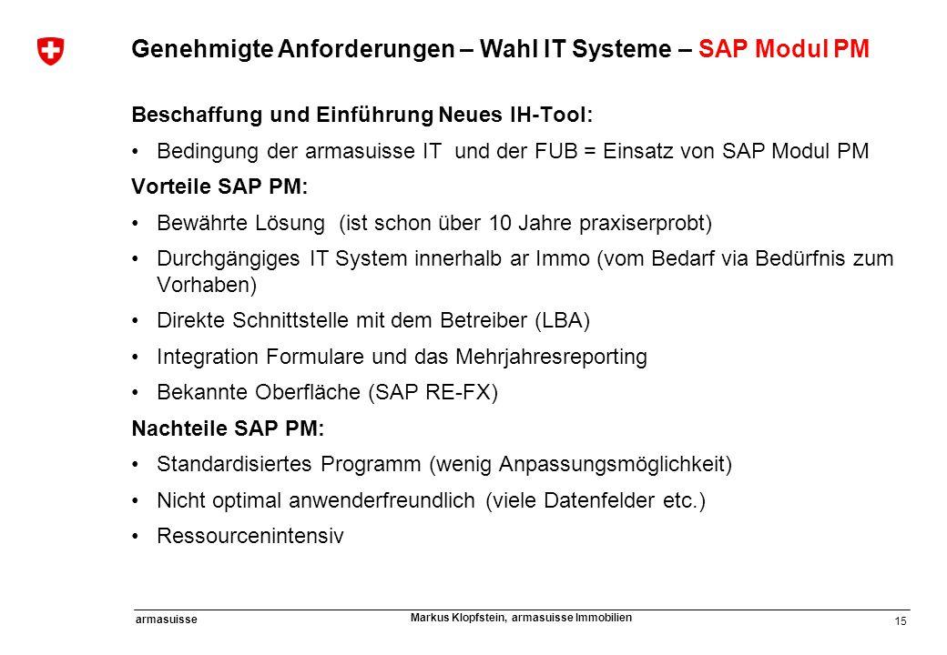 15 armasuisse Markus Klopfstein, armasuisse Immobilien Genehmigte Anforderungen – Wahl IT Systeme – SAP Modul PM Beschaffung und Einführung Neues IH-T