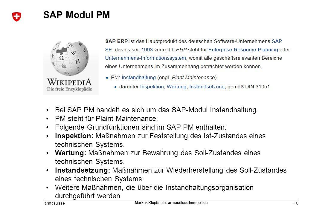 16 armasuisse Markus Klopfstein, armasuisse Immobilien Bei SAP PM handelt es sich um das SAP-Modul Instandhaltung. PM steht für Plaint Maintenance. Fo