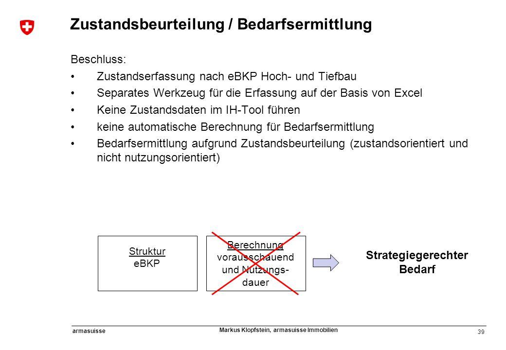 39 armasuisse Markus Klopfstein, armasuisse Immobilien Zustandsbeurteilung / Bedarfsermittlung Beschluss: Zustandserfassung nach eBKP Hoch- und Tiefba