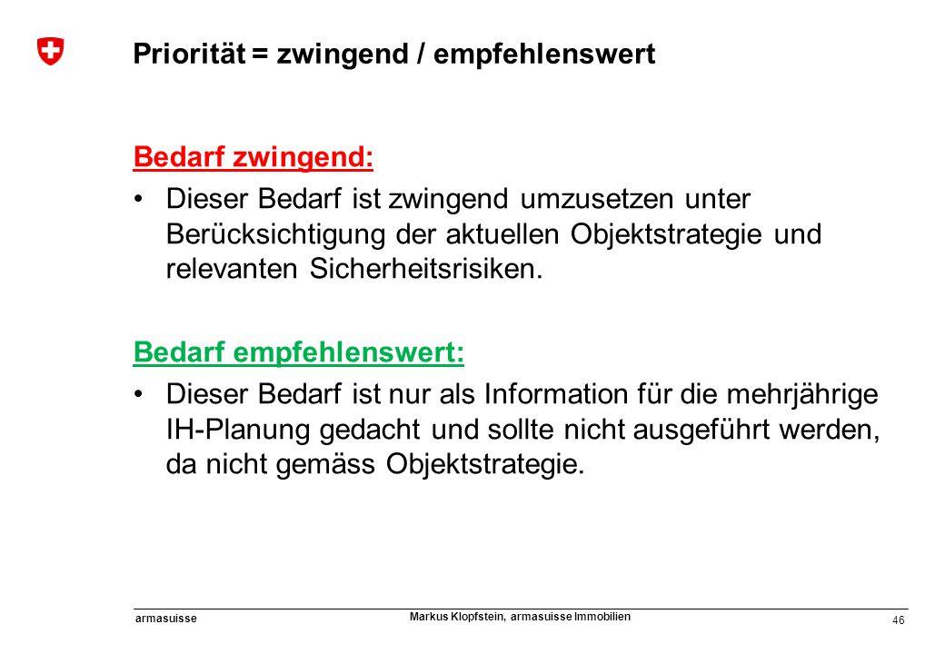 46 armasuisse Markus Klopfstein, armasuisse Immobilien Priorität = zwingend / empfehlenswert Bedarf zwingend: Dieser Bedarf ist zwingend umzusetzen un