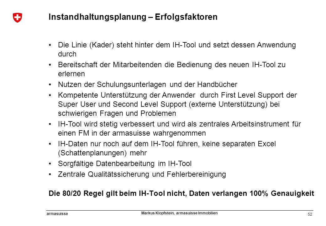 52 armasuisse Markus Klopfstein, armasuisse Immobilien Instandhaltungsplanung – Erfolgsfaktoren Die Linie (Kader) steht hinter dem IH-Tool und setzt d