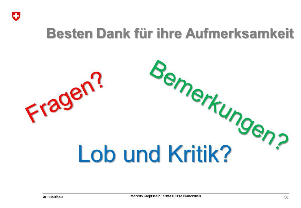 58 armasuisse Markus Klopfstein, armasuisse Immobilien Fragen? Lob und Kritik? Bemerkungen? Besten Dank für ihre Aufmerksamkeit