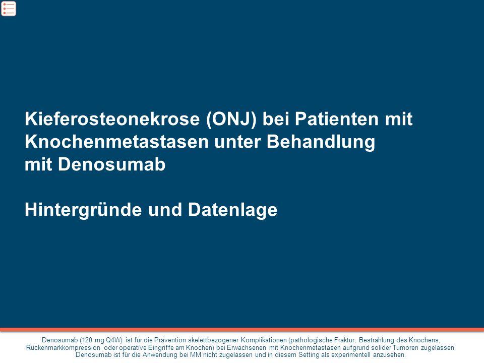 Kieferosteonekrose (ONJ) bei Patienten mit Knochenmetastasen unter Behandlung mit Denosumab Hintergründe und Datenlage Denosumab (120 mg Q4W) ist für die Prävention skelettbezogener Komplikationen (pathologische Fraktur, Bestrahlung des Knochens, Rückenmarkkompression oder operative Eingriffe am Knochen) bei Erwachsenen mit Knochenmetastasen aufgrund solider Tumoren zugelassen.