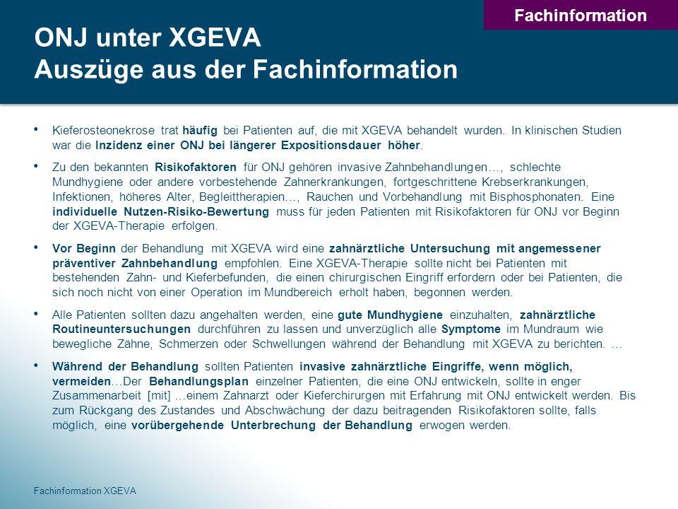 34 ONJ unter XGEVA Auszüge aus der Fachinformation Kieferosteonekrose trat häufig bei Patienten auf, die mit XGEVA behandelt wurden.