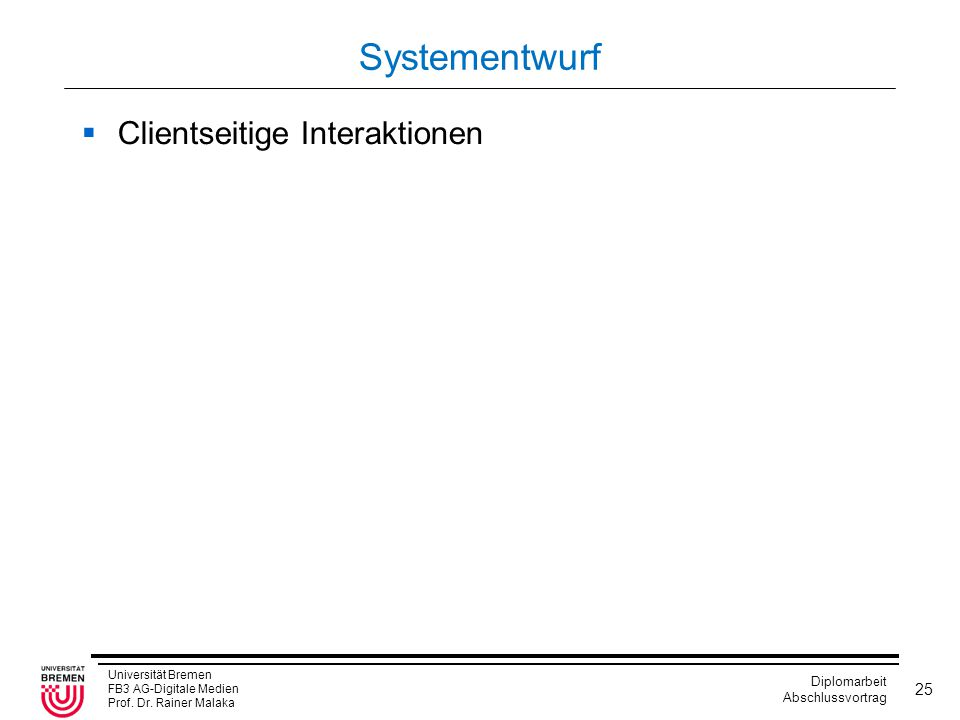 Universität Bremen FB3 AG-Digitale Medien Prof. Dr. Rainer Malaka Diplomarbeit Abschlussvortrag 25 Systementwurf  Clientseitige Interaktionen