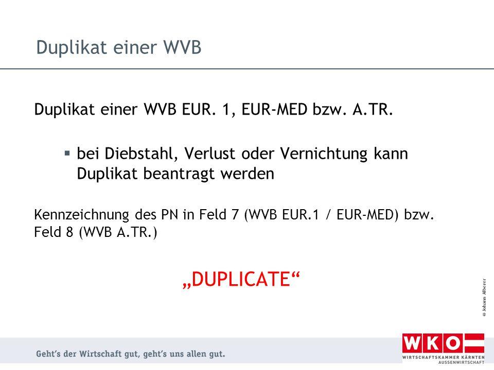 © Johann Alberer Duplikat einer WVB Duplikat einer WVB EUR. 1, EUR-MED bzw. A.TR.  bei Diebstahl, Verlust oder Vernichtung kann Duplikat beantragt we