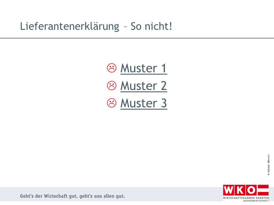 © Johann Alberer Lieferantenerklärung – So nicht!  Muster 1 Muster 1  Muster 2 Muster 2  Muster 3 Muster 3