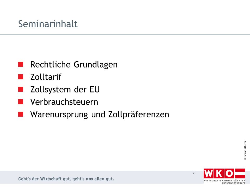 © Johann Alberer 2 Seminarinhalt Rechtliche Grundlagen Zolltarif Zollsystem der EU Verbrauchsteuern Warenursprung und Zollpräferenzen
