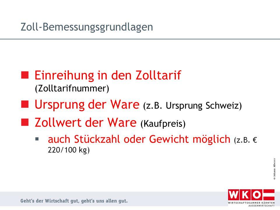 © Johann Alberer Zoll-Bemessungsgrundlagen Einreihung in den Zolltarif (Zolltarifnummer) Ursprung der Ware (z.B. Ursprung Schweiz) Zollwert der Ware (
