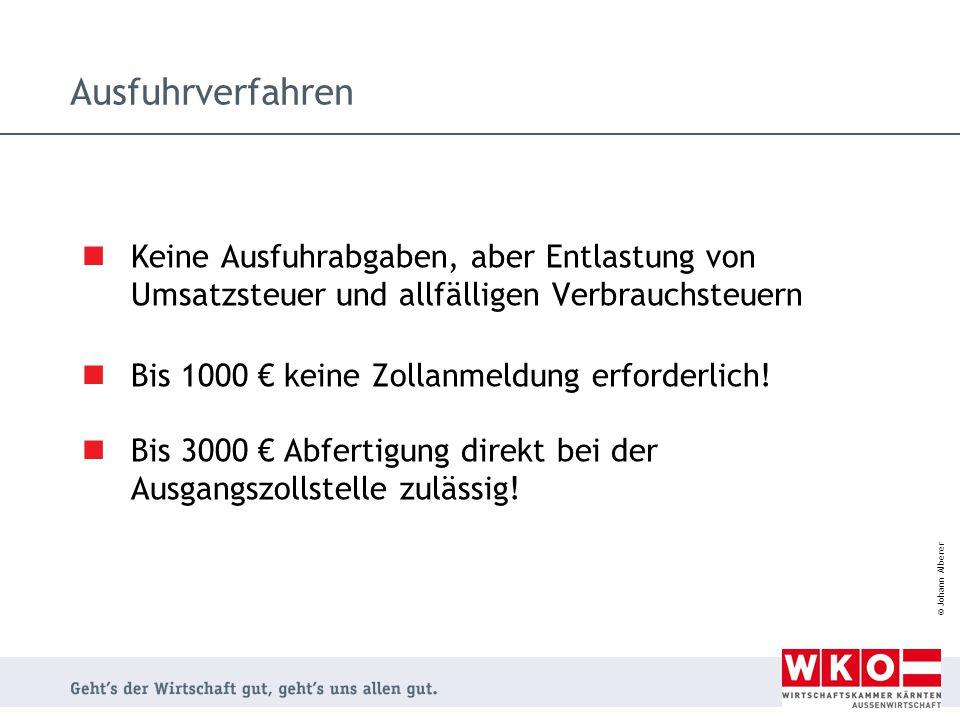 © Johann Alberer Ausfuhrverfahren Keine Ausfuhrabgaben, aber Entlastung von Umsatzsteuer und allfälligen Verbrauchsteuern Bis 1000 € keine Zollanmeldu