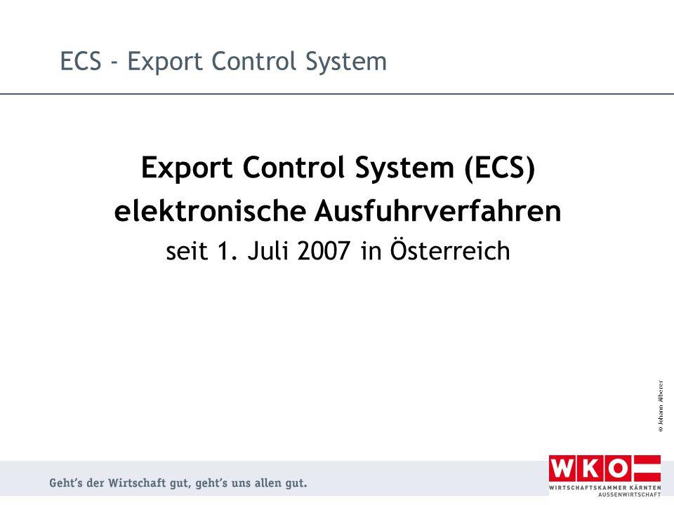 © Johann Alberer ECS - Export Control System Export Control System (ECS) elektronische Ausfuhrverfahren seit 1. Juli 2007 in Österreich