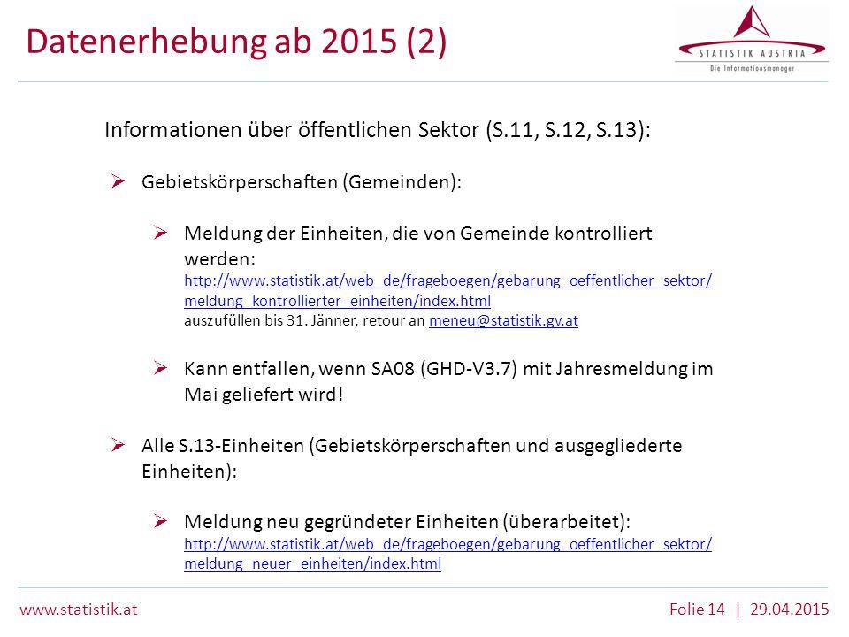 www.statistik.at Folie 14 | 29.04.2015 Datenerhebung ab 2015 (2) Informationen über öffentlichen Sektor (S.11, S.12, S.13):  Gebietskörperschaften (G