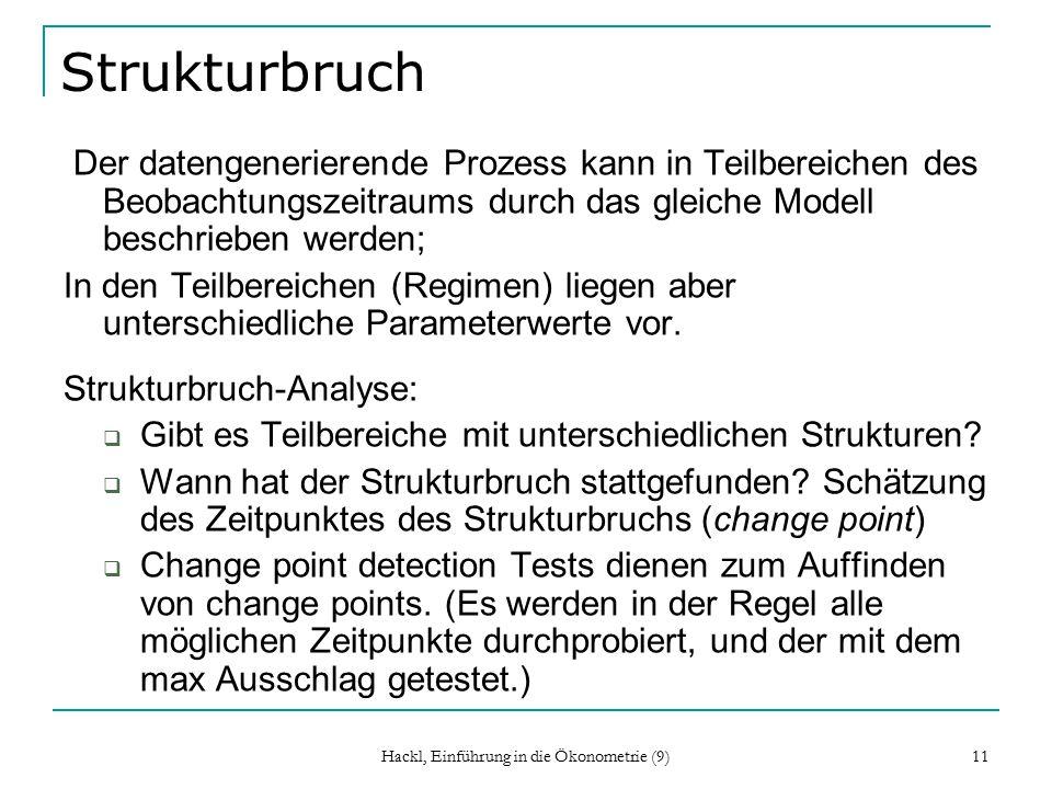 Hackl, Einführung in die Ökonometrie (9) 11 Strukturbruch Der datengenerierende Prozess kann in Teilbereichen des Beobachtungszeitraums durch das gleiche Modell beschrieben werden; In den Teilbereichen (Regimen) liegen aber unterschiedliche Parameterwerte vor.