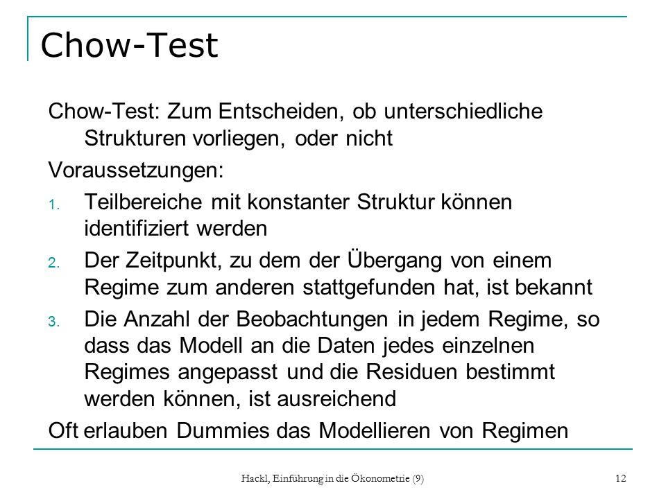 Hackl, Einführung in die Ökonometrie (9) 12 Chow-Test Chow-Test: Zum Entscheiden, ob unterschiedliche Strukturen vorliegen, oder nicht Voraussetzungen: 1.