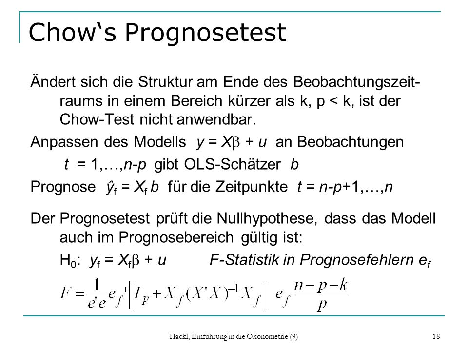 Hackl, Einführung in die Ökonometrie (9) 18 Chow's Prognosetest Ändert sich die Struktur am Ende des Beobachtungszeit- raums in einem Bereich kürzer als k, p < k, ist der Chow-Test nicht anwendbar.