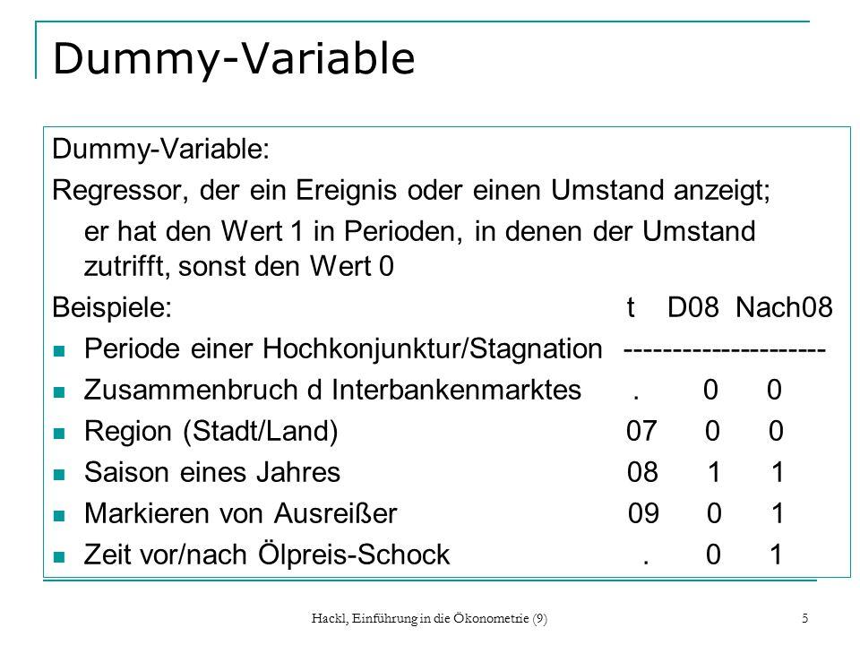 Hackl, Einführung in die Ökonometrie (9) 5 Dummy-Variable Dummy-Variable: Regressor, der ein Ereignis oder einen Umstand anzeigt; er hat den Wert 1 in Perioden, in denen der Umstand zutrifft, sonst den Wert 0 Beispiele: t D08 Nach08 Periode einer Hochkonjunktur/Stagnation --------------------- Zusammenbruch d Interbankenmarktes.