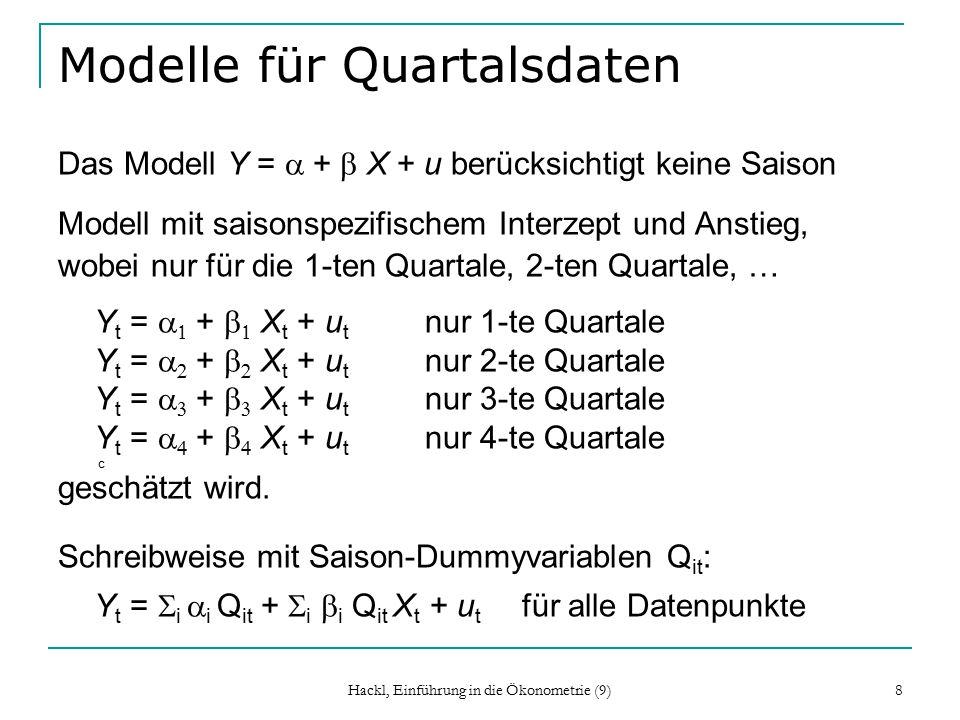 Hackl, Einführung in die Ökonometrie (9) 8 Modelle für Quartalsdaten Das Modell Y =  +  X + u berücksichtigt keine Saison Modell mit saisonspezifischem Interzept und Anstieg, wobei nur für die 1-ten Quartale, 2-ten Quartale, … Y t =    +   X t + u t nur 1-te Quartale Y t =    +   X t + u t nur 2-te Quartale Y t =    +   X t + u t nur 3-te Quartale Y t =    +   X t + u t nur 4-te Quartale c geschätzt wird.