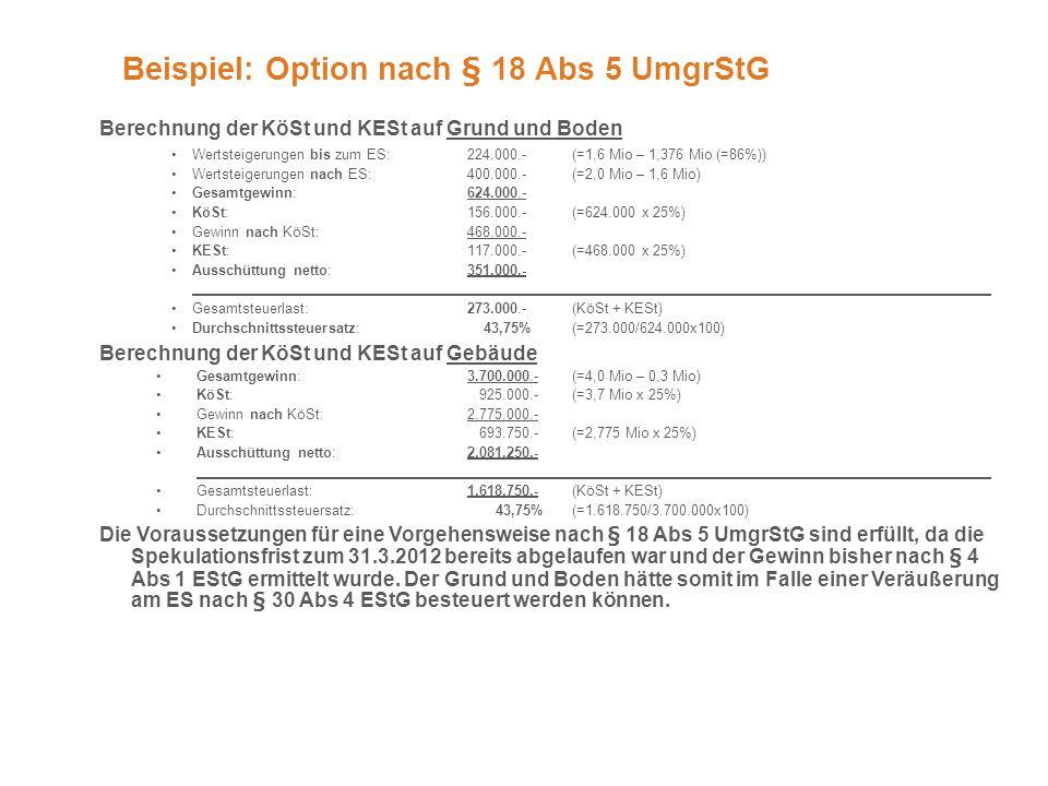 Beispiel: Option nach § 18 Abs 5 UmgrStG Berechnung der KöSt und KESt auf Grund und Boden Wertsteigerungen bis zum ES: 224.000.- (=1,6 Mio – 1,376 Mio (=86%)) Wertsteigerungen nach ES: 400.000.- (=2,0 Mio – 1,6 Mio) Gesamtgewinn: 624.000.- KöSt: 156.000.- (=624.000 x 25%) Gewinn nach KöSt: 468.000.- KESt:117.000.-(=468.000 x 25%) Ausschüttung netto:351.000.- Gesamtsteuerlast:273.000.-(KöSt + KESt) Durchschnittssteuersatz: 43,75%(=273.000/624.000x100) Berechnung der KöSt und KESt auf Gebäude Gesamtgewinn:3.700.000.-(=4,0 Mio – 0,3 Mio) KöSt: 925.000.-(=3,7 Mio x 25%) Gewinn nach KöSt: 2.775.000.- KESt: 693.750.-(=2,775 Mio x 25%) Ausschüttung netto:2.081.250.- Gesamtsteuerlast:1.618.750.-(KöSt + KESt) Durchschnittssteuersatz: 43,75%(=1.618.750/3.700.000x100) Die Voraussetzungen für eine Vorgehensweise nach § 18 Abs 5 UmgrStG sind erfüllt, da die Spekulationsfrist zum 31.3.2012 bereits abgelaufen war und der Gewinn bisher nach § 4 Abs 1 EStG ermittelt wurde.