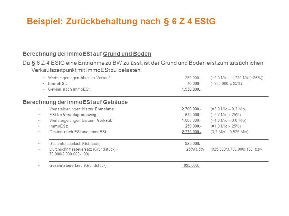 Beispiel: Zurückbehaltung nach § 6 Z 4 EStG Berechnung der ImmoESt auf Grund und Boden Da § 6 Z 4 EStG eine Entnahme zu BW zulässt, ist der Grund und Boden erst zum tatsächlichen Verkaufszeitpunkt mit ImmoESt zu belasten.
