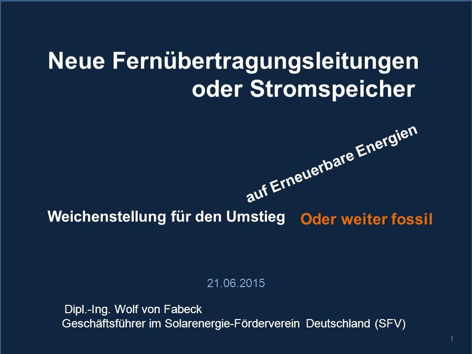 1 Neue Fernübertragungsleitungen oder Stromspeicher Weichenstellung für den Umstieg auf Erneuerbare Energien Oder weiter fossil 21.06.2015 Dipl.-Ing.