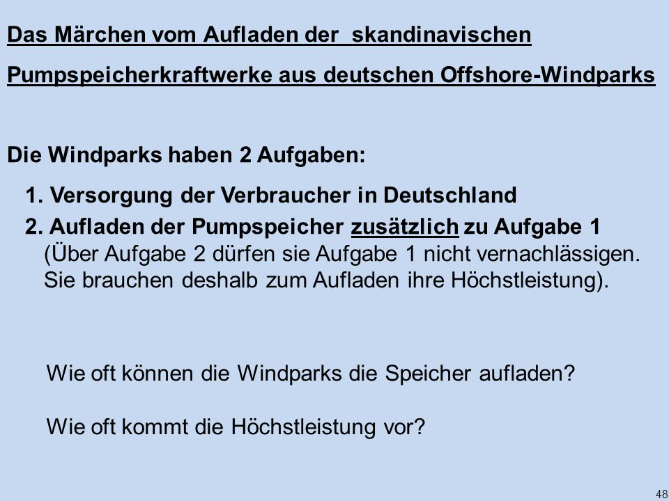 48 Das Märchen vom Aufladen der skandinavischen Pumpspeicherkraftwerke aus deutschen Offshore-Windparks Die Windparks haben 2 Aufgaben: 1. Versorgung