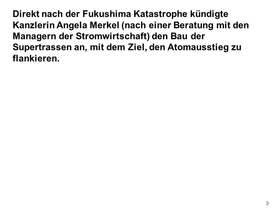 3 Direkt nach der Fukushima Katastrophe kündigte Kanzlerin Angela Merkel (nach einer Beratung mit den Managern der Stromwirtschaft) den Bau der Supertrassen an, mit dem Ziel, den Atomausstieg zu flankieren.