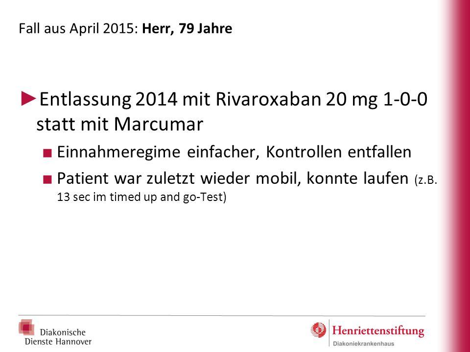 Fall aus April 2015: Herr, 79 Jahre ► Entlassung 2014 mit Rivaroxaban 20 mg 1-0-0 statt mit Marcumar ■ Einnahmeregime einfacher, Kontrollen entfallen