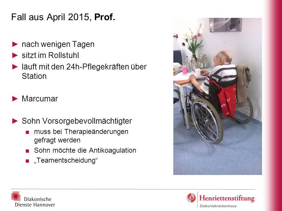 Fall aus April 2015, Prof. ►nach wenigen Tagen ►sitzt im Rollstuhl ►läuft mit den 24h-Pflegekräften über Station ►Marcumar ►Sohn Vorsorgebevollmächtig