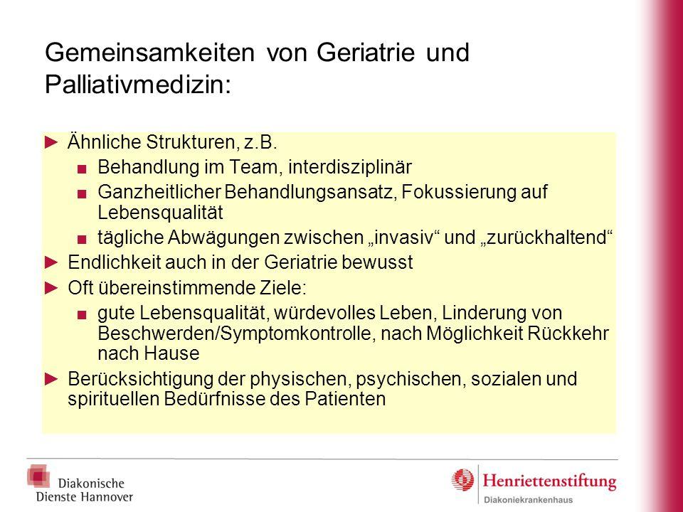 Gemeinsamkeiten von Geriatrie und Palliativmedizin: ►Ähnliche Strukturen, z.B. ■Behandlung im Team, interdisziplinär ■Ganzheitlicher Behandlungsansatz