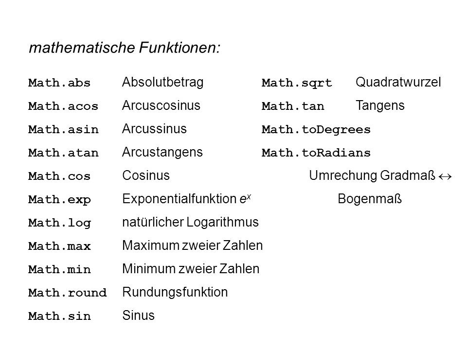 mathematische Funktionen: Math.abs Absolutbetrag Math.sqrt Quadratwurzel Math.acos Arcuscosinus Math.tan Tangens Math.asin Arcussinus Math.toDegrees Math.atan Arcustangens Math.toRadians Math.cos CosinusUmrechung Gradmaß  Math.exp Exponentialfunktion e x Bogenmaß Math.log natürlicher Logarithmus Math.max Maximum zweier Zahlen Math.min Minimum zweier Zahlen Math.round Rundungsfunktion Math.sin Sinus