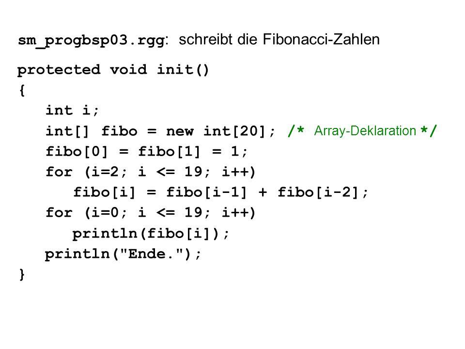 sm_progbsp03.rgg : schreibt die Fibonacci-Zahlen protected void init() { int i; int[] fibo = new int[20]; /* Array-Deklaration */ fibo[0] = fibo[1] = 1; for (i=2; i <= 19; i++) fibo[i] = fibo[i-1] + fibo[i-2]; for (i=0; i <= 19; i++) println(fibo[i]); println( Ende. ); }