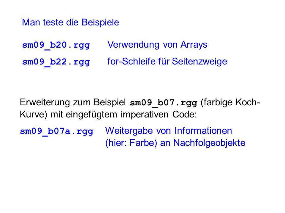 Man teste die Beispiele sm09_b20.rgg Verwendung von Arrays sm09_b22.rgg for-Schleife für Seitenzweige Erweiterung zum Beispiel sm09_b07.rgg (farbige Koch- Kurve) mit eingefügtem imperativen Code: sm09_b07a.rgg Weitergabe von Informationen (hier: Farbe) an Nachfolgeobjekte