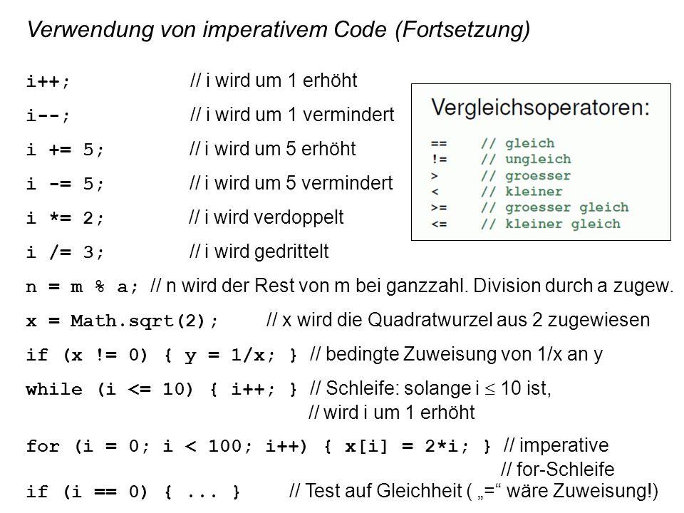 Verwendung von imperativem Code (Fortsetzung) i++; // i wird um 1 erhöht i--; // i wird um 1 vermindert i += 5; // i wird um 5 erhöht i -= 5; // i wird um 5 vermindert i *= 2; // i wird verdoppelt i /= 3; // i wird gedrittelt n = m % a; // n wird der Rest von m bei ganzzahl.