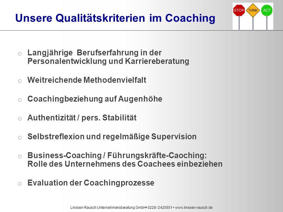 Linssen-Rausch Unternehmensberatung GmbH 0228 / 2420551 www.linssen-rausch.de Unsere Qualitätskriterien im Coaching o Langjährige Berufserfahrung in der Personalentwicklung und Karriereberatung o Weitreichende Methodenvielfalt o Coachingbeziehung auf Augenhöhe o Authentizität / pers.