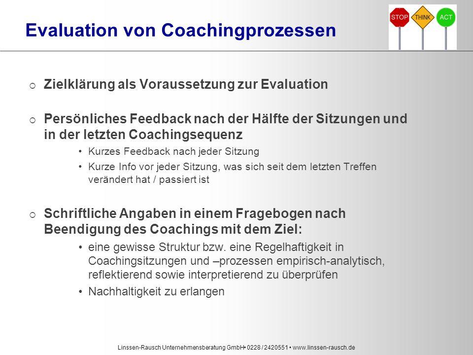 Linssen-Rausch Unternehmensberatung GmbH 0228 / 2420551 www.linssen-rausch.de Evaluation von Coachingprozessen  Zielklärung als Voraussetzung zur Evaluation  Persönliches Feedback nach der Hälfte der Sitzungen und in der letzten Coachingsequenz Kurzes Feedback nach jeder Sitzung Kurze Info vor jeder Sitzung, was sich seit dem letzten Treffen verändert hat / passiert ist  Schriftliche Angaben in einem Fragebogen nach Beendigung des Coachings mit dem Ziel: eine gewisse Struktur bzw.