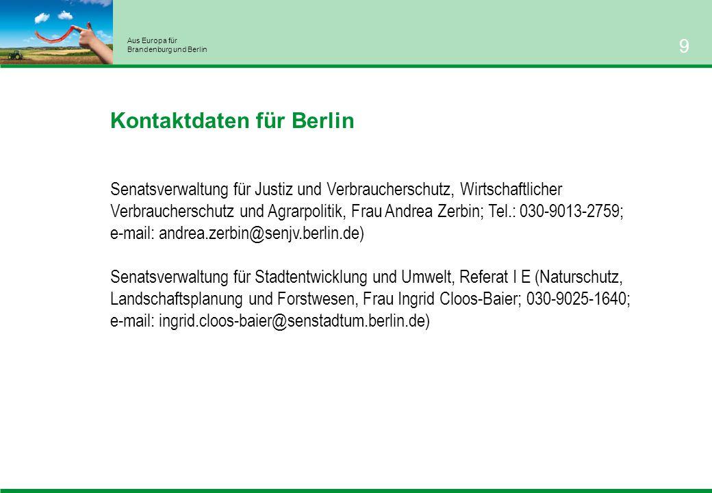 Aus Europa für Brandenburg und Berlin 9 Kontaktdaten für Berlin Senatsverwaltung für Justiz und Verbraucherschutz, Wirtschaftlicher Verbraucherschutz und Agrarpolitik, Frau Andrea Zerbin; Tel.: 030-9013-2759; e-mail: andrea.zerbin@senjv.berlin.de) Senatsverwaltung für Stadtentwicklung und Umwelt, Referat I E (Naturschutz, Landschaftsplanung und Forstwesen, Frau Ingrid Cloos-Baier; 030-9025-1640; e-mail: ingrid.cloos-baier@senstadtum.berlin.de)
