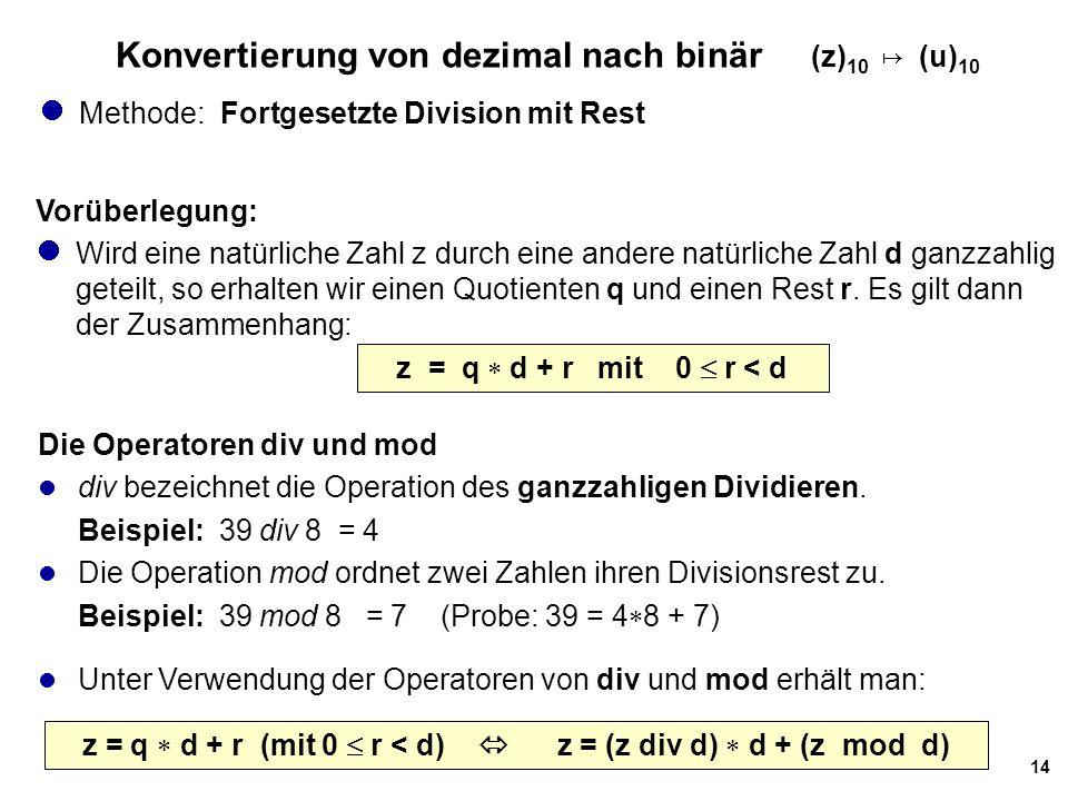 14 Konvertierung von dezimal nach binär (z) 10 ↦ (u) 10 Methode: Fortgesetzte Division mit Rest Vorüberlegung: Wird eine natürliche Zahl z durch eine