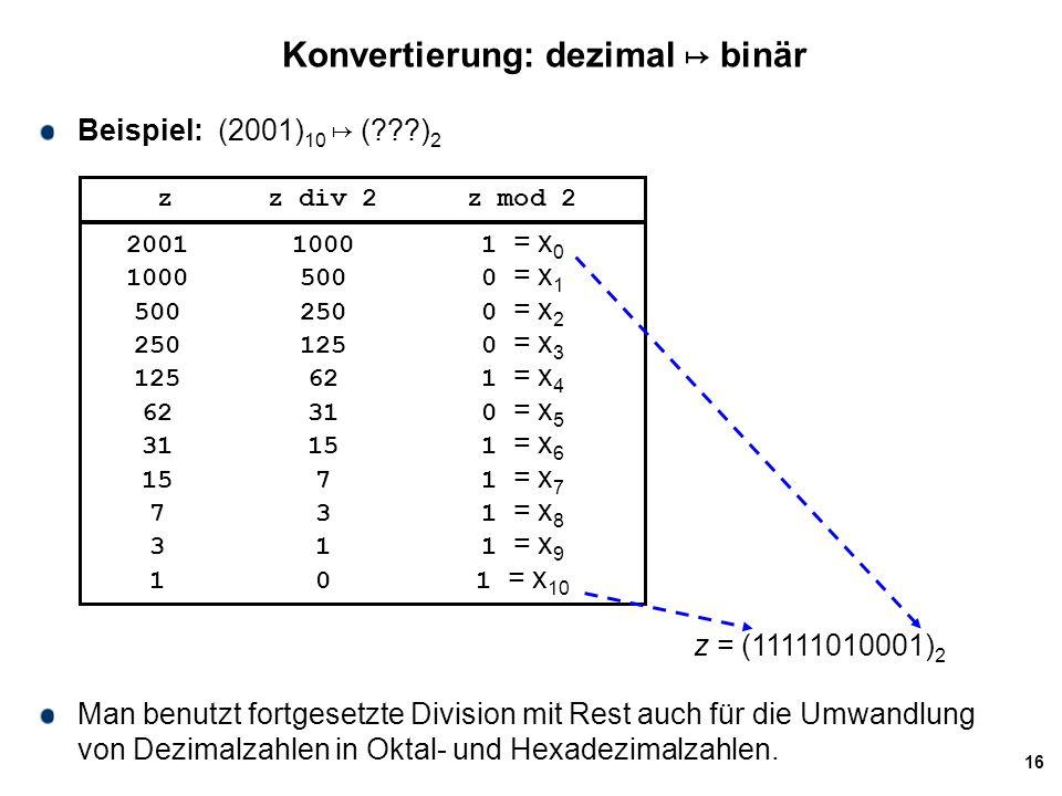 16 Konvertierung: dezimal ↦ binär Beispiel: (2001) 10 ↦ (???) 2 zz div 2z mod 2 200110001 = x 0 10005000 = x 1 5002500 = x 2 2501250 = x 3 125621 = x
