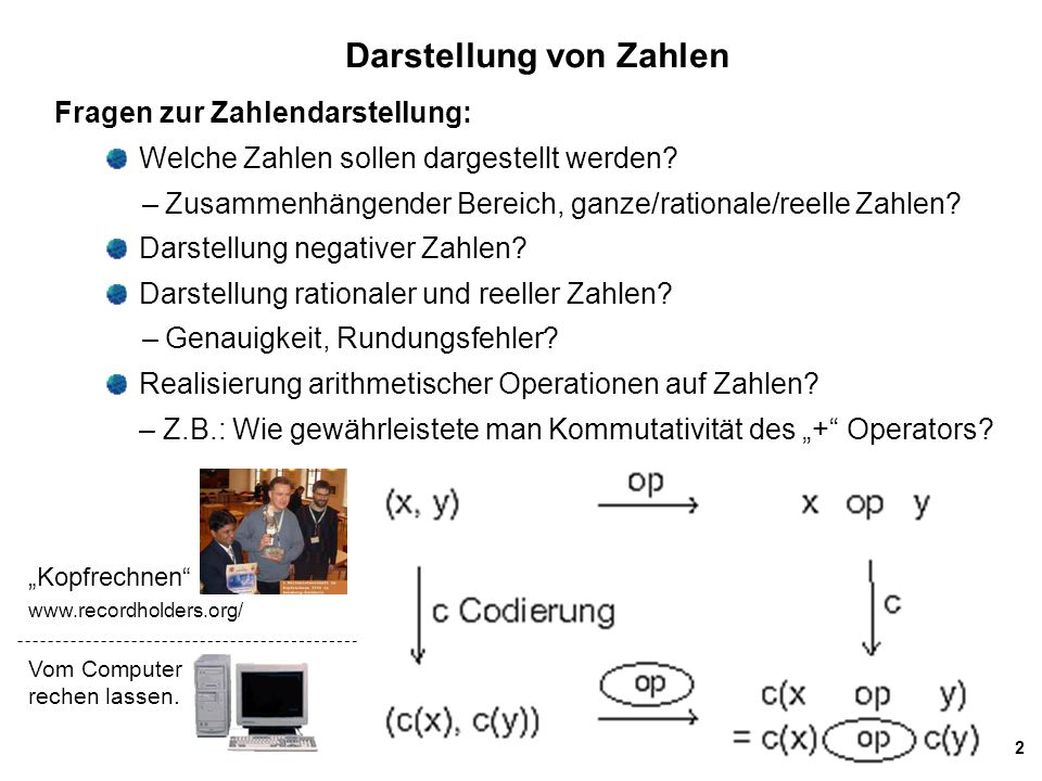 2 Darstellung von Zahlen Fragen zur Zahlendarstellung: Welche Zahlen sollen dargestellt werden? – Zusammenhängender Bereich, ganze/rationale/reelle Za