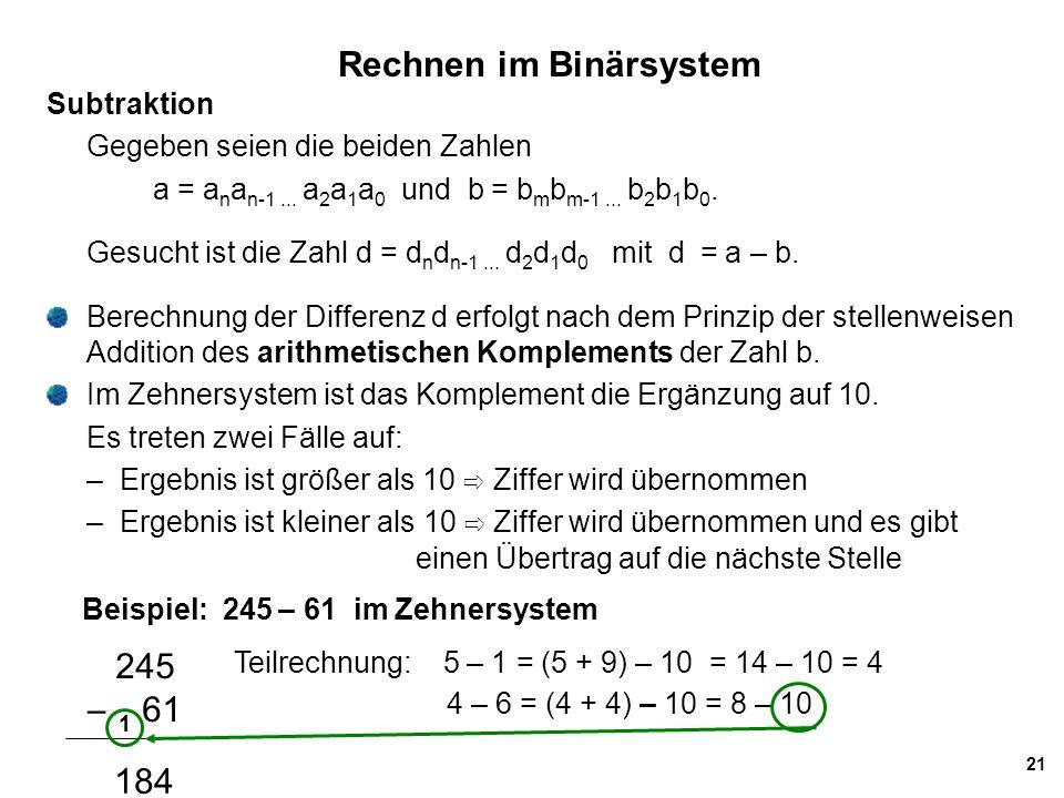 21 Rechnen im Binärsystem Subtraktion Gegeben seien die beiden Zahlen a = a n a n-1... a 2 a 1 a 0 und b = b m b m-1... b 2 b 1 b 0. Gesucht ist die Z