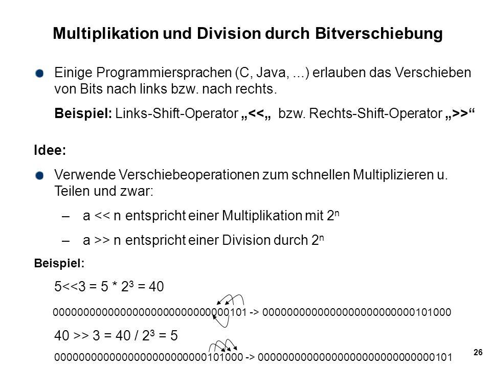 26 Multiplikation und Division durch Bitverschiebung Einige Programmiersprachen (C, Java,...) erlauben das Verschieben von Bits nach links bzw. nach r