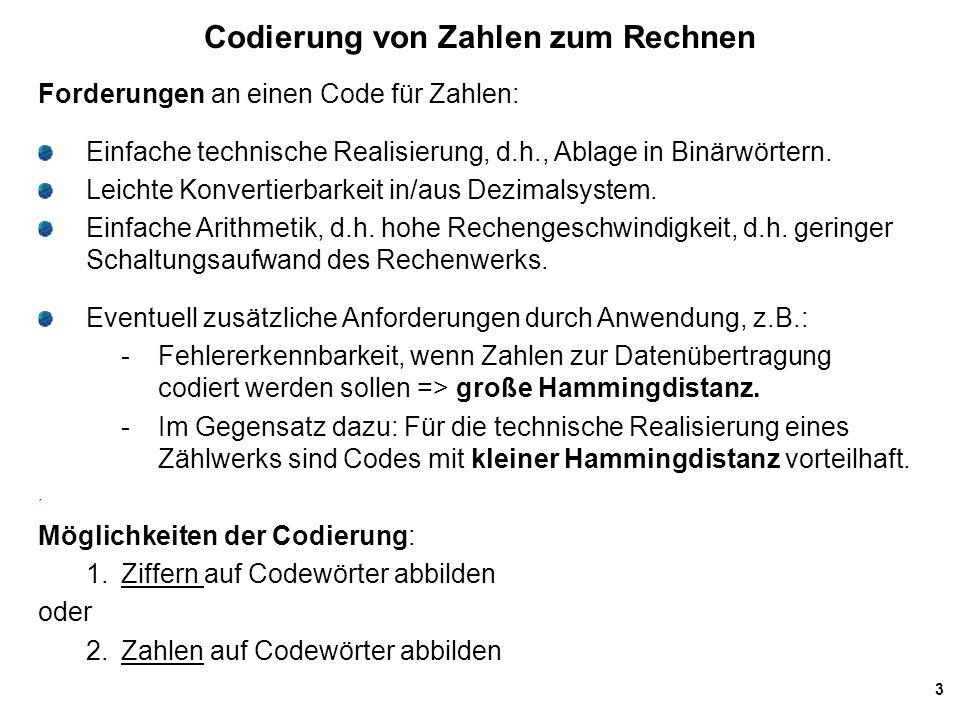 3 Codierung von Zahlen zum Rechnen Forderungen an einen Code für Zahlen: Einfache technische Realisierung, d.h., Ablage in Binärwörtern. Leichte Konve