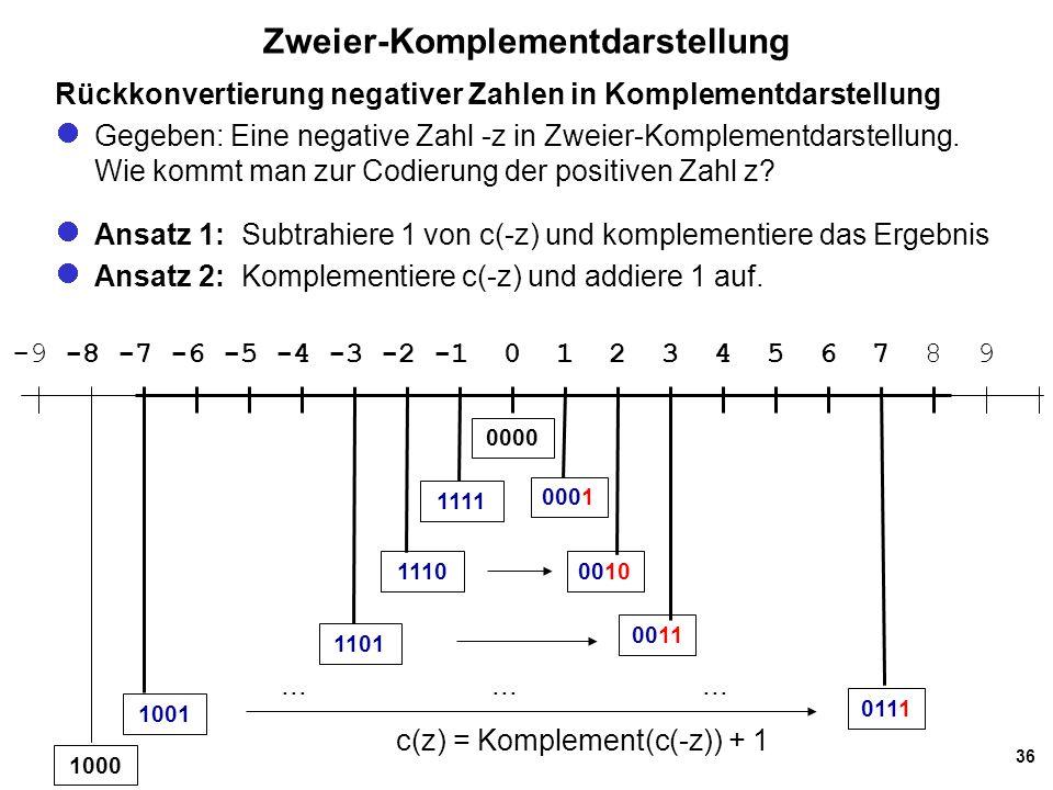 36 Zweier-Komplementdarstellung -9 -8 -7 -6 -5 -4 -3 -2 -1 0 1 2 3 4 5 6 7 8 9 c(z) = Komplement(c(-z)) + 1 Rückkonvertierung negativer Zahlen in Komp