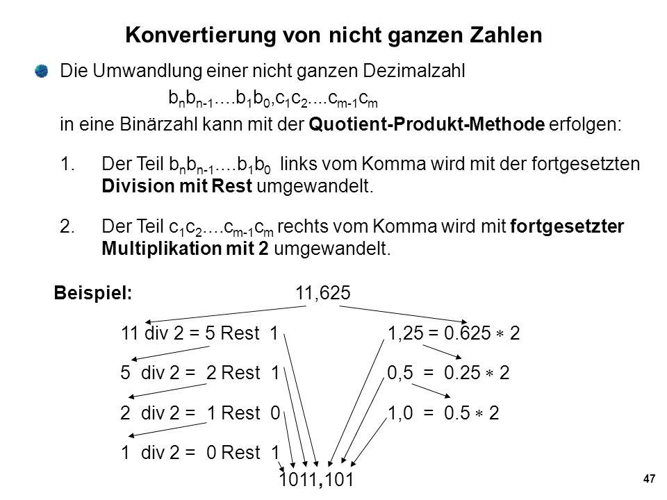 47 Konvertierung von nicht ganzen Zahlen Die Umwandlung einer nicht ganzen Dezimalzahl b n b n-1....b 1 b 0,c 1 c 2....c m-1 c m in eine Binärzahl kan