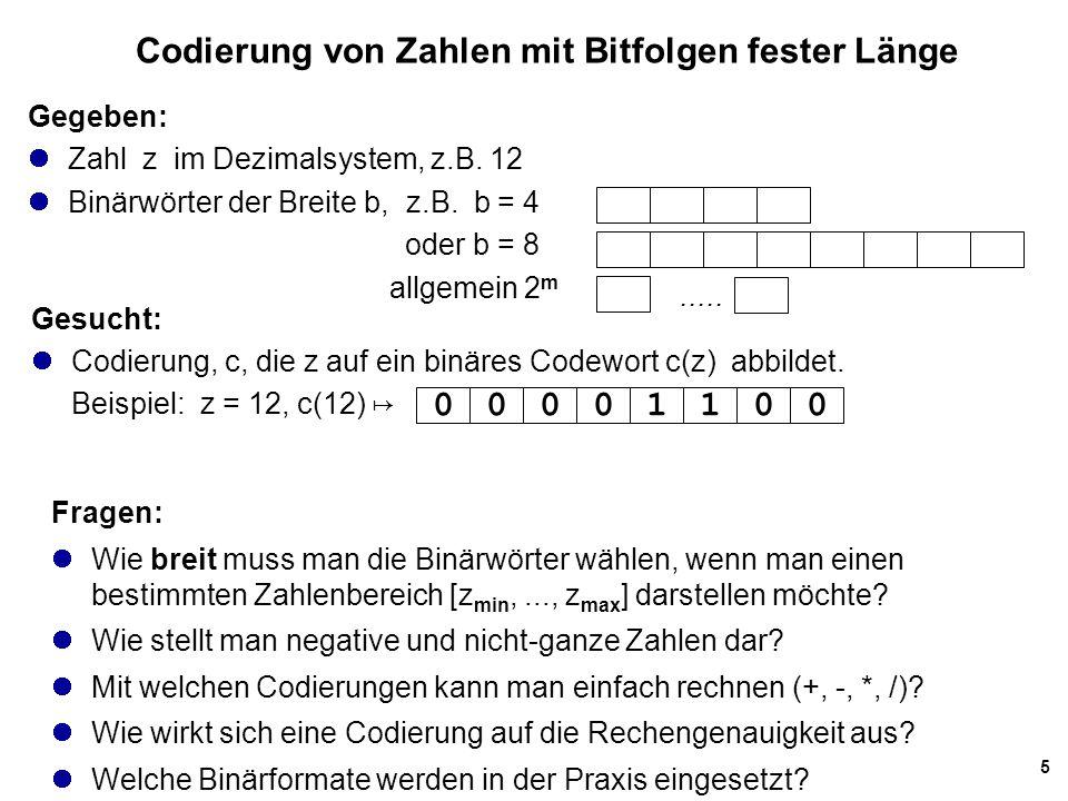 16 Konvertierung: dezimal ↦ binär Beispiel: (2001) 10 ↦ (???) 2 zz div 2z mod 2 200110001 = x 0 10005000 = x 1 5002500 = x 2 2501250 = x 3 125621 = x 4 62310 = x 5 31151 = x 6 1571 = x 7 731 = x 8 311 = x 9 101 = x 10 z = (11111010001) 2 Man benutzt fortgesetzte Division mit Rest auch für die Umwandlung von Dezimalzahlen in Oktal- und Hexadezimalzahlen.