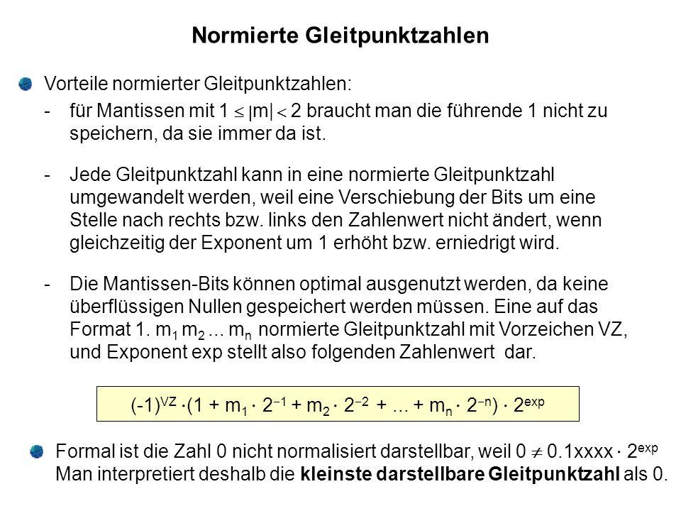 Normierte Gleitpunktzahlen Vorteile normierter Gleitpunktzahlen: - für Mantissen mit 1  m|  2 braucht man die führende 1 nicht zu speichern, da