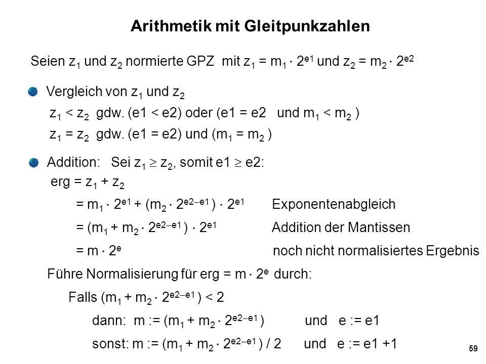 59 Arithmetik mit Gleitpunkzahlen Addition: Sei z 1  z 2, somit e1  e2: erg = z 1 + z 2 = m 1  2 e1 + (m 2  2 e2  e1 )  2 e1 Exponentenabgleich