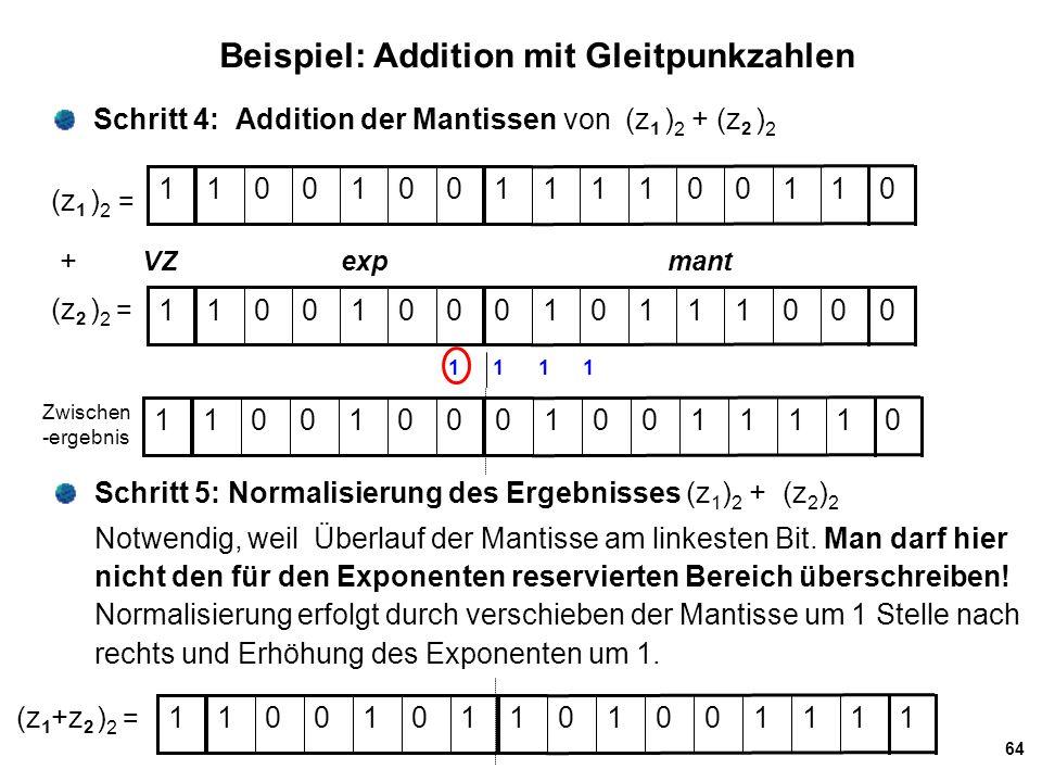 64 Beispiel: Addition mit Gleitpunkzahlen Schritt 4: Addition der Mantissen von (z 1 ) 2 + (z 2 ) 2 Schritt 5: Normalisierung des Ergebnisses (z 1 ) 2