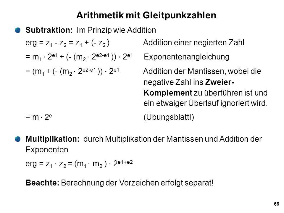 66 Arithmetik mit Gleitpunkzahlen Subtraktion: Im Prinzip wie Addition erg = z 1 - z 2 = z 1 + (- z 2 ) Addition einer negierten Zahl = m 1  2 e1 + (