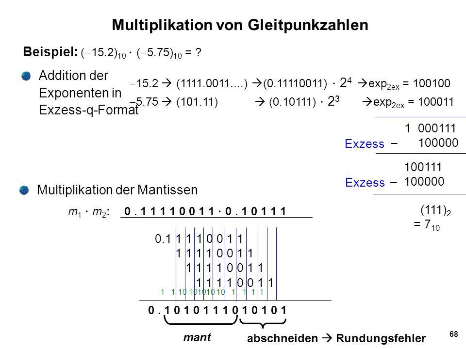 68 Multiplikation von Gleitpunkzahlen Beispiel: (  15.2) 10  (  5.75) 10 = ? Addition der Exponenten in Exzess-q-Format  15.2  (1111.0011....) 